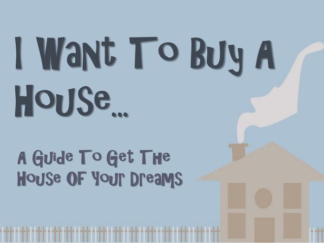 I Want To Buy AHouse...A Guide To Get TheHouse Of Your Dreams