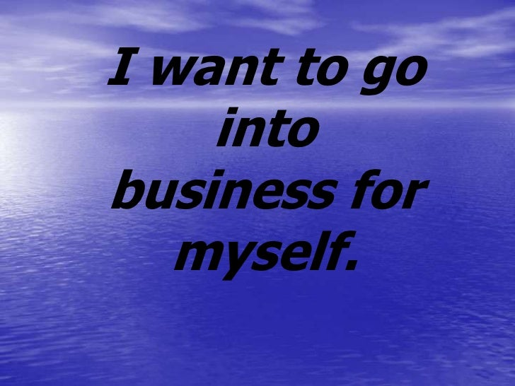 I want to go    intobusiness for   myself.
