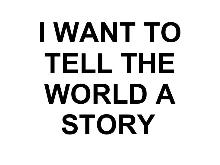 I WANT TO TELL THE WORLD A STORY