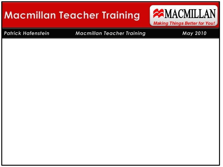 MACMILLAN<br />Macmillan Teacher Training<br />Making Things Better for You!<br />Patrick Hafenstein    Macmillan Teacher...
