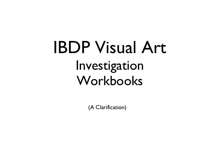 IBDP Visual Art Investigation Workbooks <ul><li>(A Clarification) </li></ul>