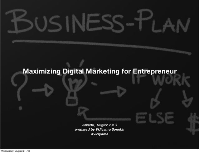 Maximizing Digital Marketing for Entrepreneur Jakarta, August 2013 prepared by Vidiyama Sonekh @vidiyama Wednesday, August...