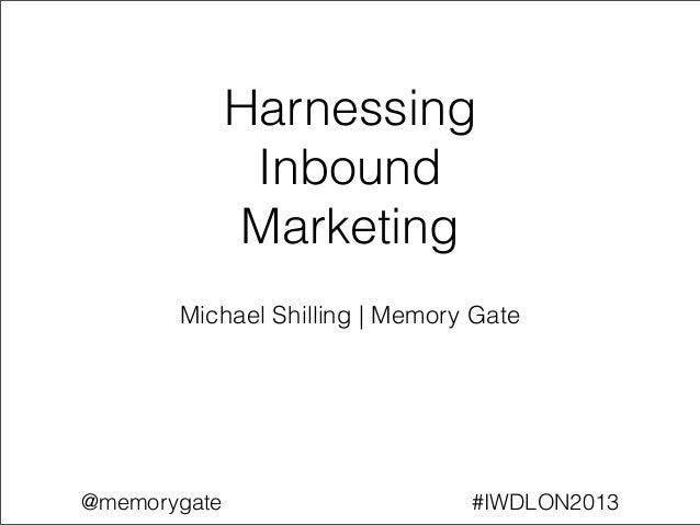 Harnessing               Inbound              Marketing       Michael Shilling   Memory Gate@memorygate                   ...