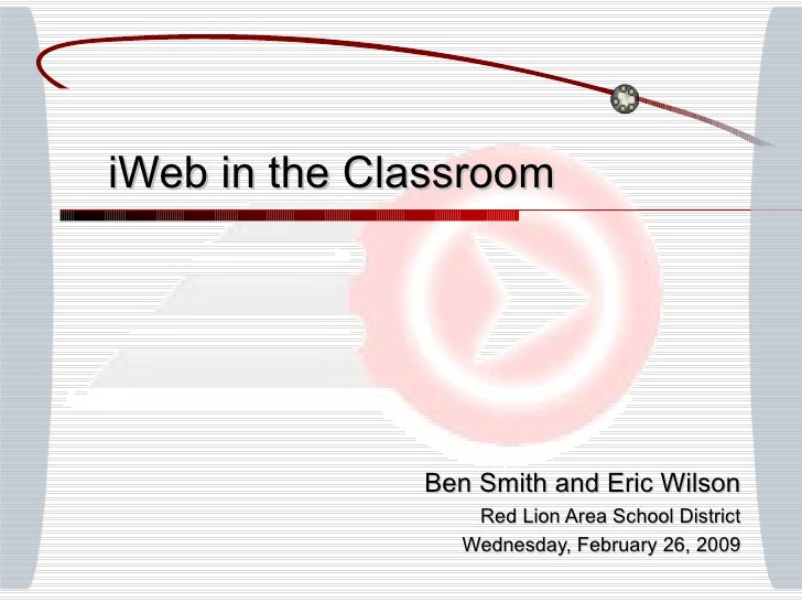 Ben Smith and Eric Wilson Red Lion Area School District Wednesday, February 26, 2009 iWeb in the Classroom