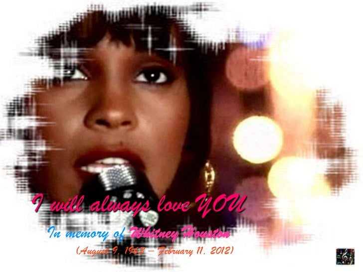 I will always love YOU In memory of Whitney Houston     (August 9, 1963 – February 11, 2012)