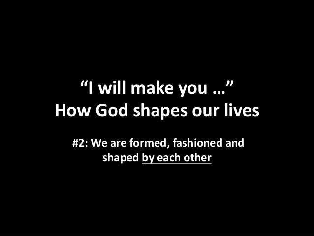 """""""I will make you …"""" How God shapes our lives #2: We are formed, fashioned and shaped by each other"""