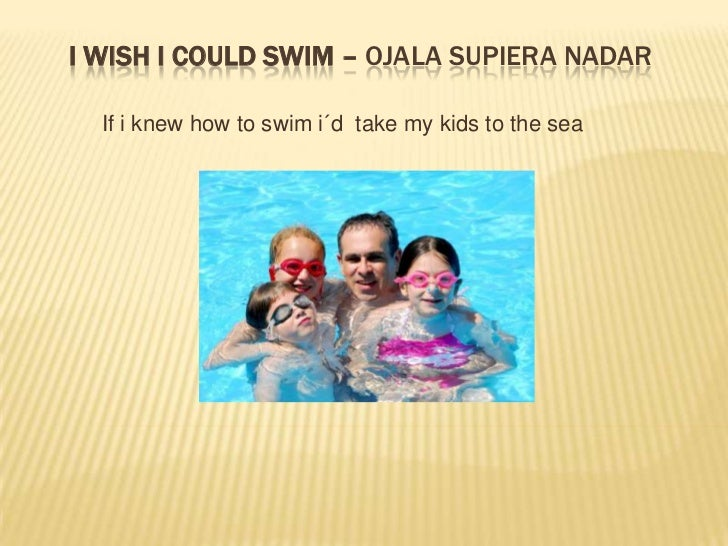 I wish I could swim –ojala supiera nadar<br />If i knewhowtoswimi´dtake my kidstothe sea<br />