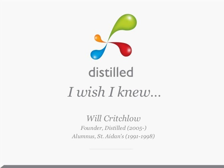 I wish I knew…<br />Will Critchlow<br />Founder, Distilled (2005-)<br />Alumnus, St. Aidan's (1991-1998)<br />