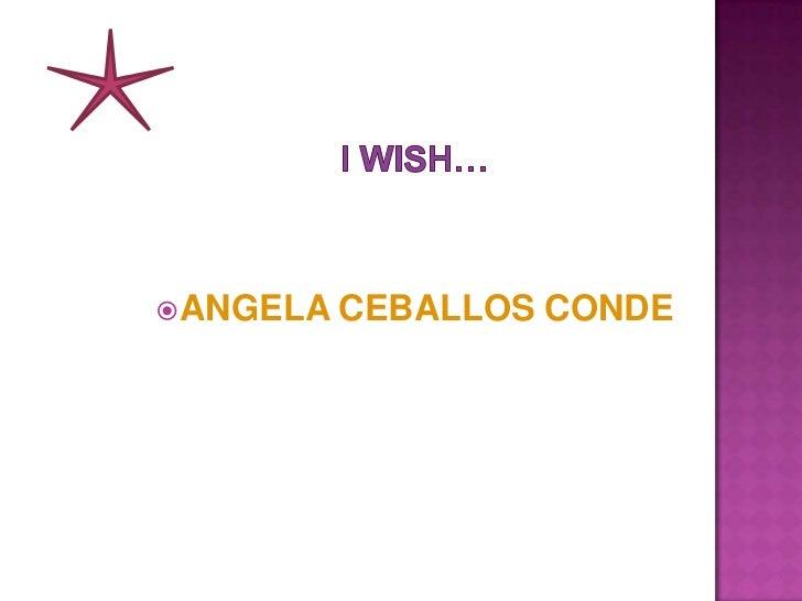 I WISH…<br />ANGELA CEBALLOS CONDE<br />