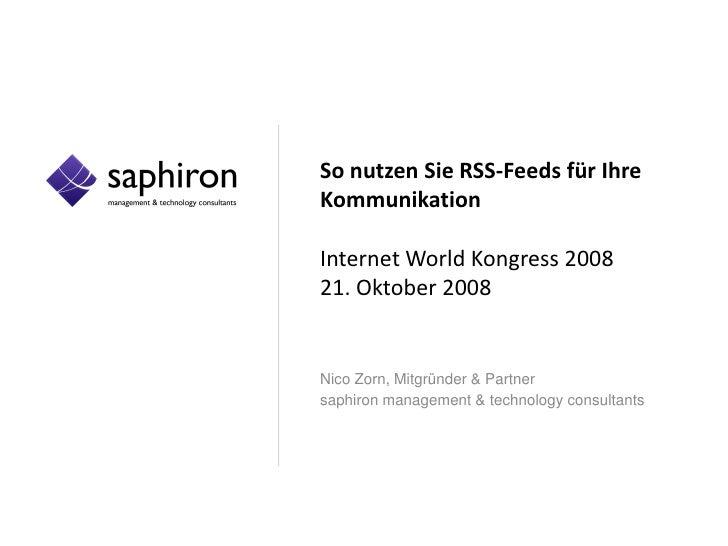 So nutzen Sie RSS-Feeds für Ihre Kommunikation  Internet World Kongress 2008 21. Oktober 2008   Nico Zorn, Mitgründer & Pa...