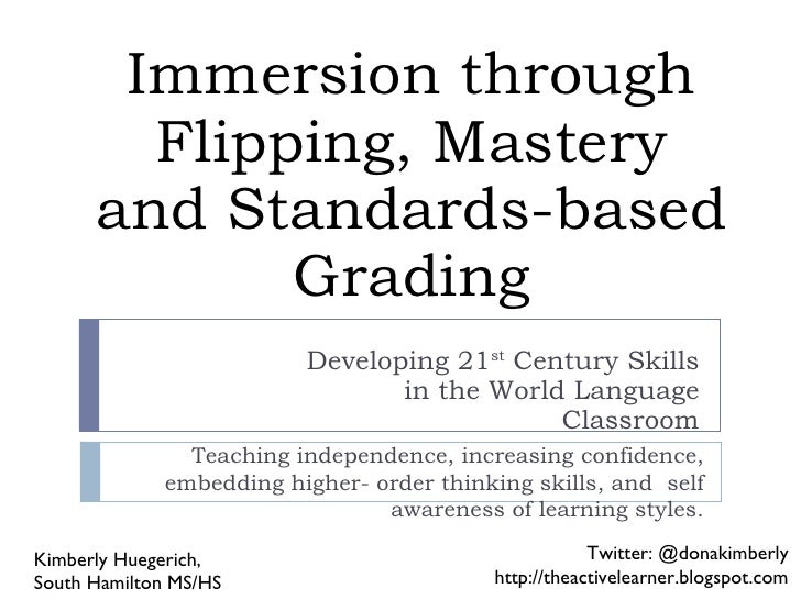Immersion through Flipping, Mastery and Standards-based Grading Developing 21 st  Century Skills in the World Language Cla...