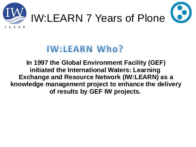 IW:LEARN 7 Years of PloneIn 1997 the Global Environment Facility (GEF)initiated the International Waters: LearningExchange...
