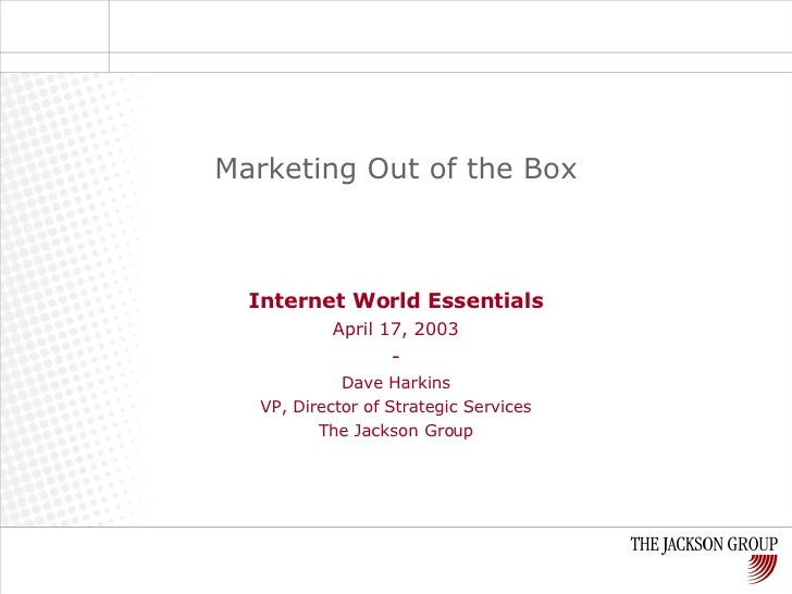 Internet World Essentials April 17, 2003 - Dave Harkins VP, Director of Strategic Services The Jackson Group Marketing Out...