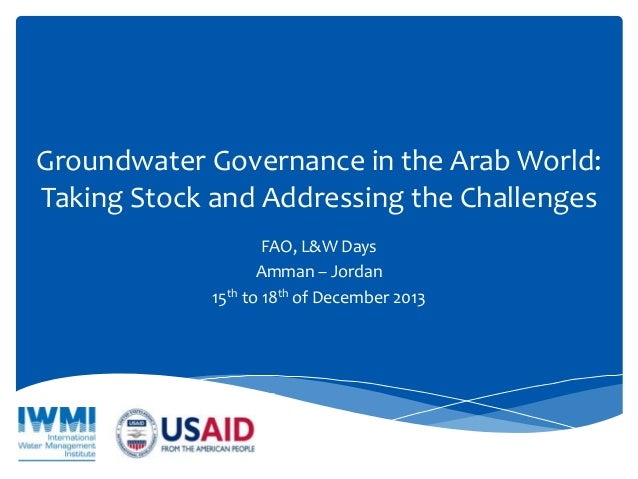 Groundwater Governance in the Arab World: Taking Stock and Addressing the Challenges FAO, L&W Days Amman – Jordan 15th to ...