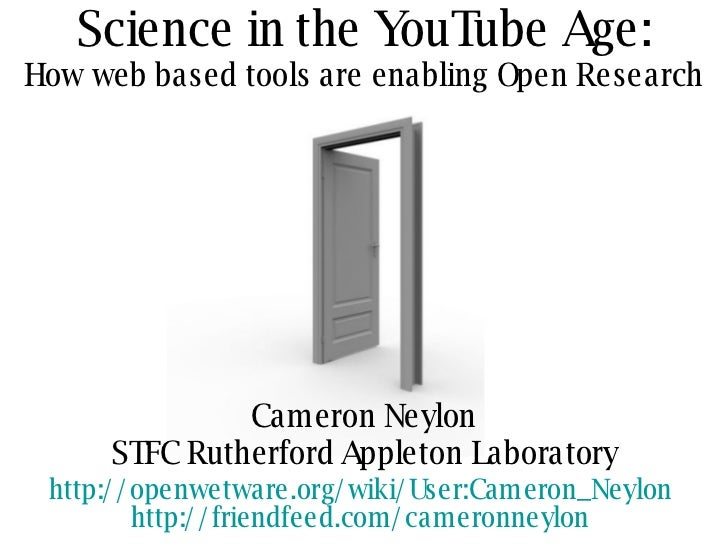 Science in the YouTube Age: How web based tools are enabling Open Research Cameron Neylon STFC Rutherford Appleton Laborat...