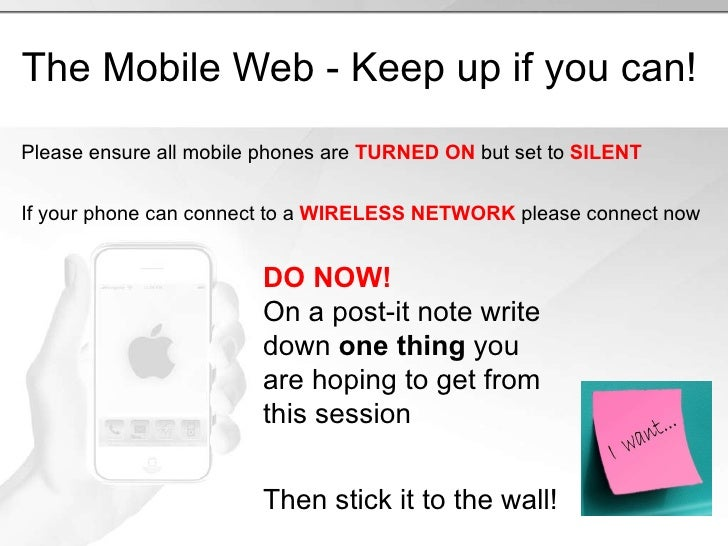 The Mobile Web - Keep up if you can! Please ensure all mobile phones are  TURNED ON  but set to  SILENT If your phone can ...