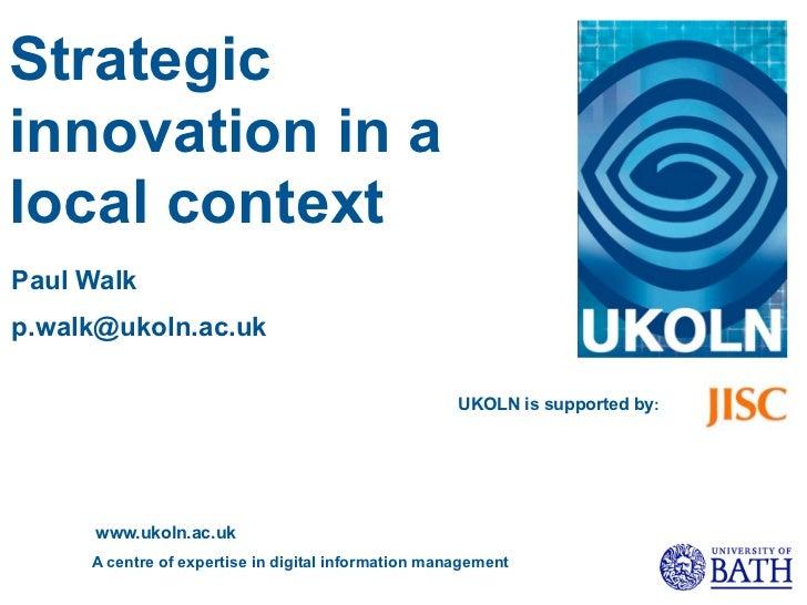 Strategicinnovation in alocal contextPaul Walkp.walk@ukoln.ac.uk                                                     UKOLN...