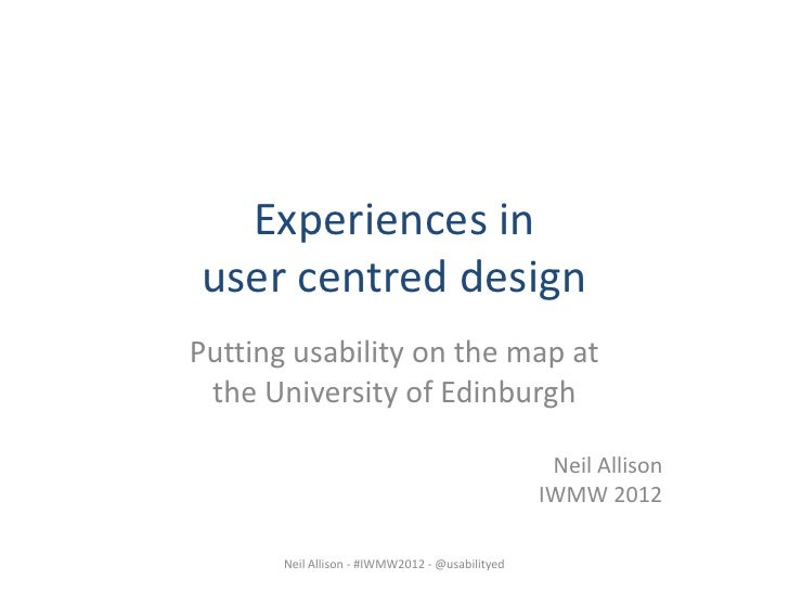 Experiences in user centred design at the University of Edinburgh (IWMW2012 workshop A2)