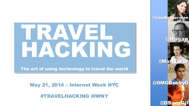 TRAVEL HACKING The art of using technology to travel the world May 21, 2014 – Internet Week NYC #TRAVELHACKING #IWNY @Lisa...