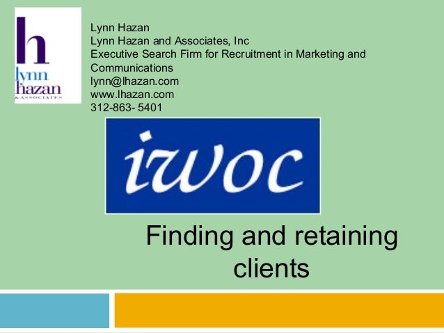 Finding and retaining clients Lynn Hazan Lynn Hazan and Associates, Inc Executive Search Firm for Recruitment in Marketing...
