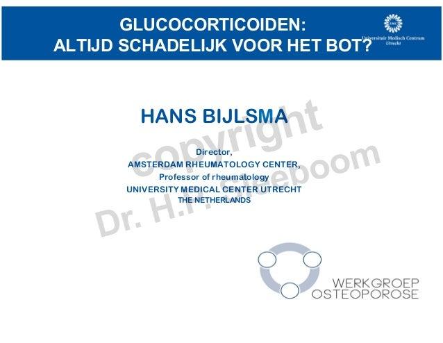 GLUCOCORTICOIDEN: ALTIJD SCHADELIJK VOOR HET BOT? HANS BIJLSMA Director, AMSTERDAM RHEUMATOLOGY CENTER, Professor of rheum...