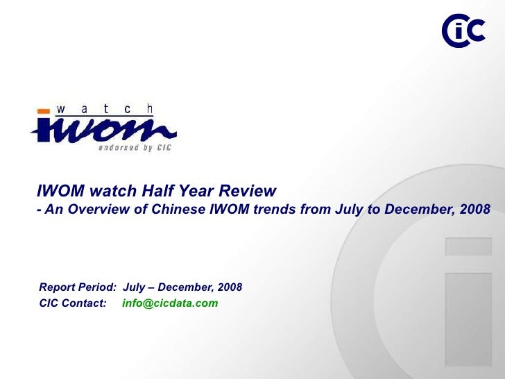 Report Period:  July – December, 2008 CIC Contact:  [email_address]   IWOM watch Half Year Review - An Overview of Chinese...