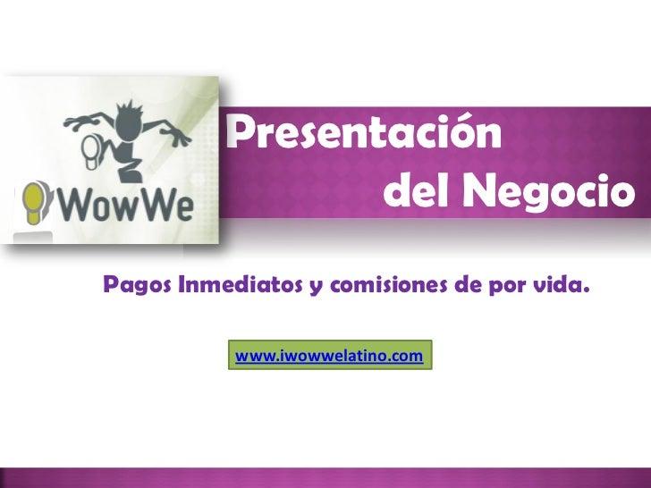 Presentación                 del NegocioPagos Inmediatos y comisiones de por vida.           www.iwowwelatino.com