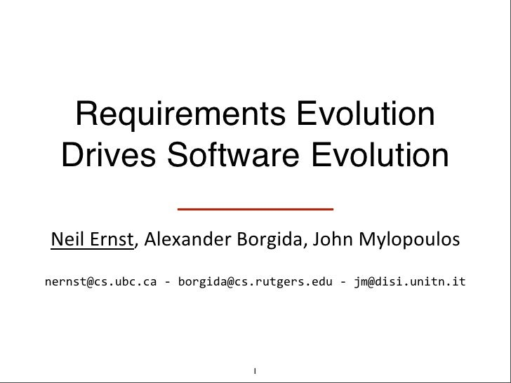Requirements Evolution  Drives Software Evolution Neil	  Ernst,	  Alexander	  Borgida,	  John	  Mylopoulosnernst@cs.ubc.ca...