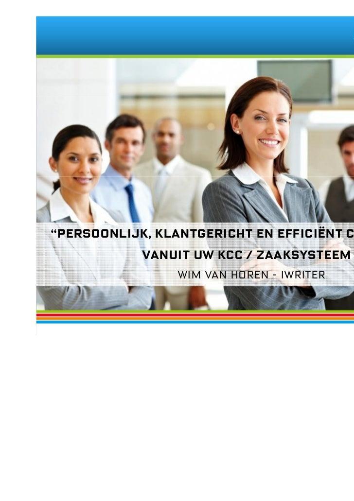 """""""Persoonlijk, klantgericht en efficiënt communiceren           vanuit uw KCC / Zaaksysteem """"                Wim van Horen ..."""