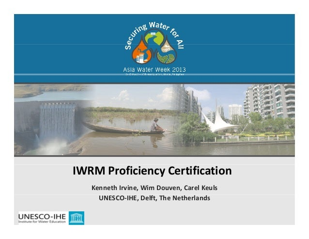 IWRM Proficiency Certification Kenneth Irvine, Wim Douven, Carel KeulsUNESCO‐IHE, Delft, The Netherlands