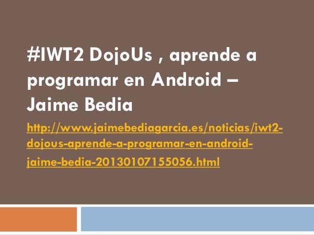 #IWT2 DojoUs , aprende aprogramar en Android –Jaime Bediahttp://www.jaimebediagarcia.es/noticias/iwt2-dojous-aprende-a-pro...