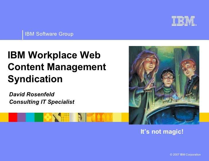 IBM Software Group    IBM Workplace Web Content Management Syndication David Rosenfeld Consulting IT Specialist           ...