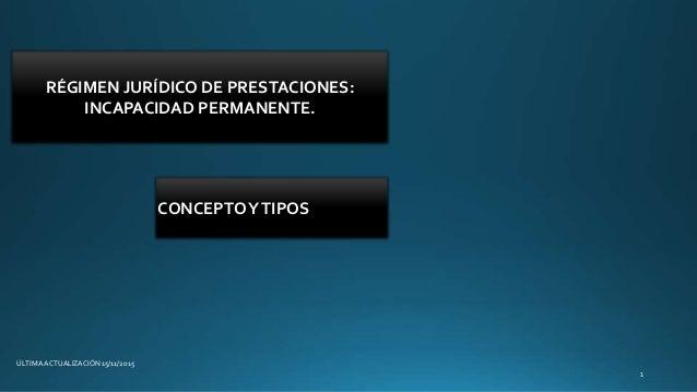 RÉGIMEN JURÍDICO DE PRESTACIONES: INCAPACIDAD PERMANENTE. ÚLTIMA ACTUALIZACIÓN 15/11/2015 CONCEPTOYTIPOS