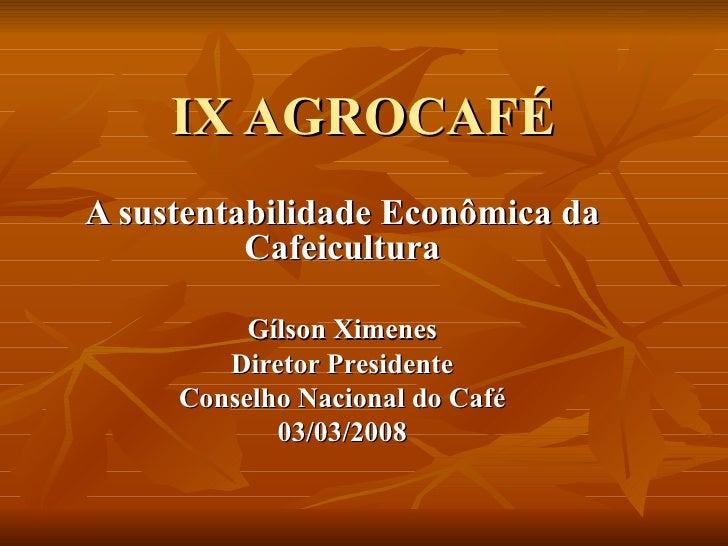 IX AGROCAFÉ A sustentabilidade Econômica da Cafeicultura Gílson Ximenes Diretor Presidente Conselho Nacional do Café 03/03...