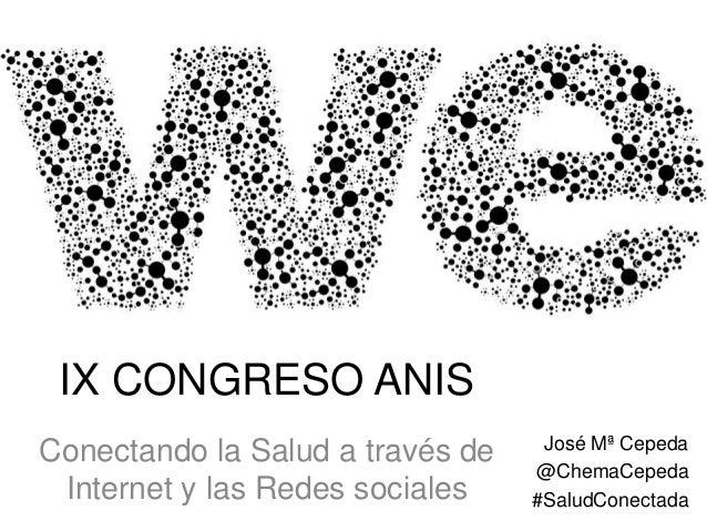 IX CONGRESO ANIS Conectando la Salud a través de Internet y las Redes sociales  José Mª Cepeda @ChemaCepeda #SaludConectad...