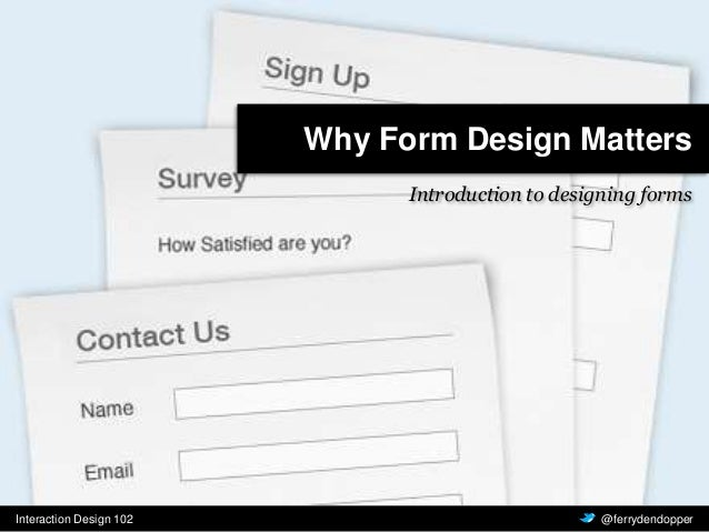 Interaction Design 102 Vragen of feedback? @ferrydendopper Why Form Design Matters Introduction to designing forms