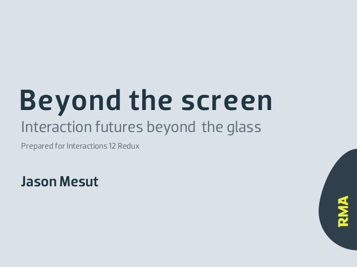 Beyond the screenInteraction futures beyond the glassPrepared for Interactions 12 ReduxJason Mesut