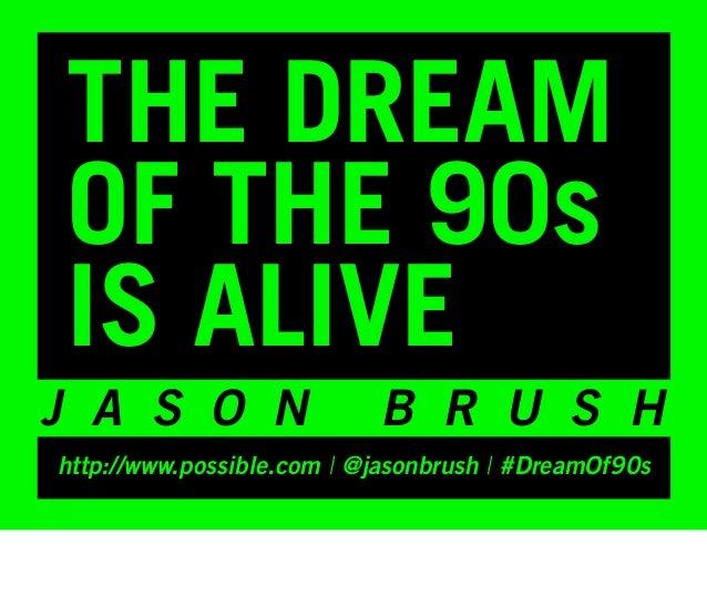 THE DREAMOF THE 90sIS ALIVEJ A S O N                  B R U S Hhttp://www.possible.com | @jasonbrush | #DreamOf90s