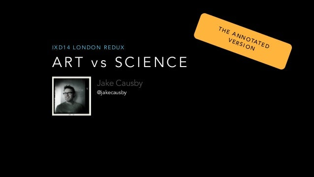 TH  IXD14 LONDON REDUX  ART vs SCIENCE Jake Causby @jakecausby  E A NN OT VE AT RS ION ED