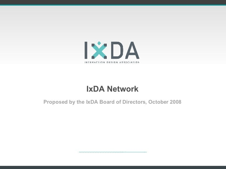 IxDA Network <ul><li>Proposed by the IxDA Board of Directors, October 2008 </li></ul>