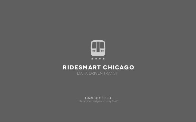 RideSmart Chicago   Data Driven Transit        Carl Duffield   Interaction Designer - Fuzzy Math