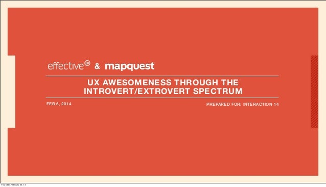 & UX AWESOMENESS THROUGH THE INTROVERT/EXTROVERT SPECTRUM FEB 6, 2014  Thursday, February 20, 14  PREPARED FOR: INTERACTIO...