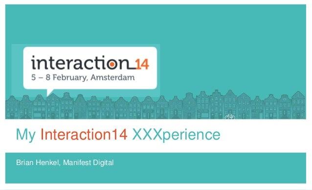 My Interaction14 XXXperience Brian Henkel, Manifest Digital