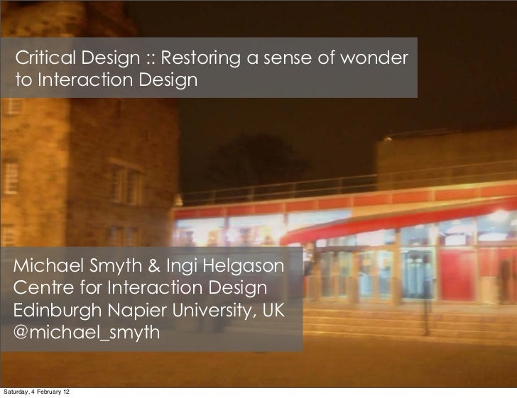 Critical Design :: Restoring a sense of wonder   to Interaction Design   Michael Smyth & Ingi Helgason   Centre for Intera...