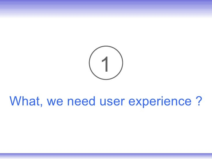 What, we need user experience ? 1