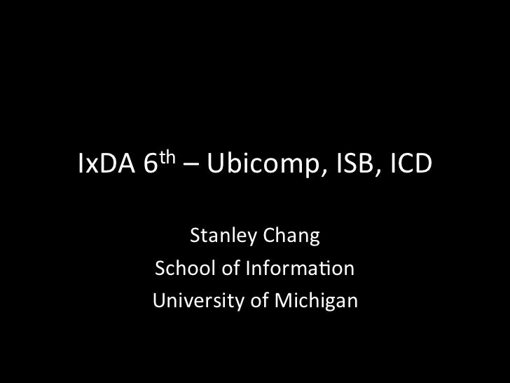 IxDA	  6th	  –	  Ubicomp,	  ISB,	  ICD	               Stanley	  Chang	           School	  of	  Informa=on	           Unive...