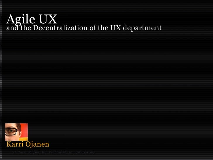 Agile UX and the Decentralization of the UX department     Karri Ojanen  © & ™or ® , Organic, Inc. Confidential. All rights...