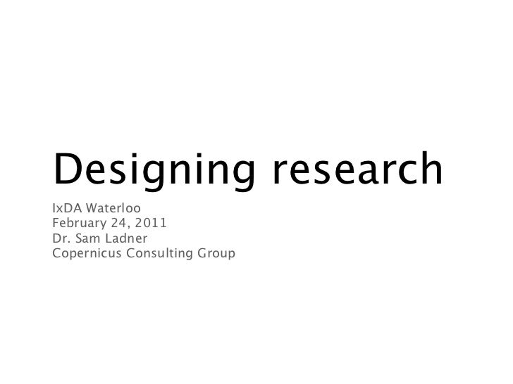 Designing researchIxDA WaterlooFebruary 24, 2011Dr. Sam LadnerCopernicus Consulting Group