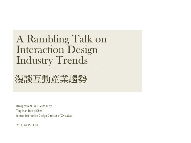 A Rambling Talk onInteraction DesignIndustry TrendsBrought to NTUT GIIMD byTing-Han Daniel Chen,former Interaction Design ...
