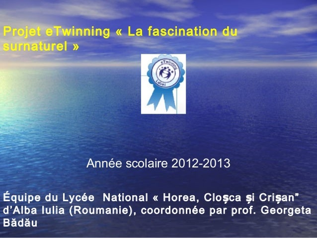 Projet eTwinning « La fascination dusurnaturel»              Année scolaire 2012-2013Équipe du Lycée National «Horea, C...